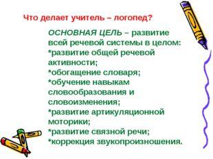 Что делает учитель – логопед? ОСНОВНАЯ ЦЕЛЬ – развитие всей речевой системы в