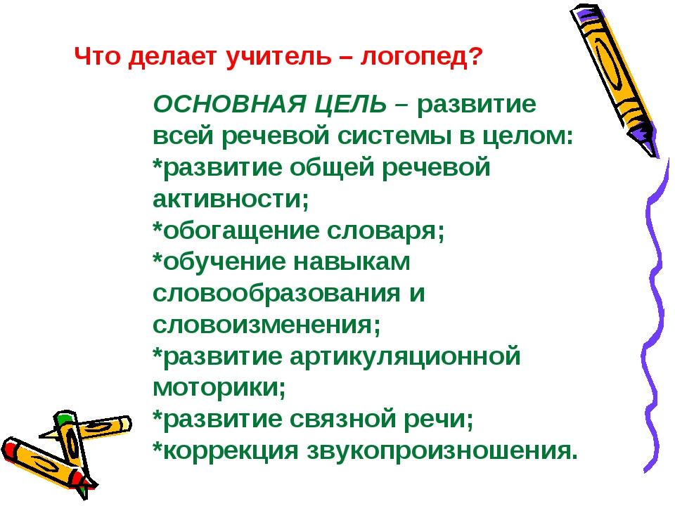 Что делает учитель – логопед? ОСНОВНАЯ ЦЕЛЬ – развитие всей речевой системы в...