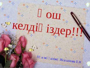 Пән мұғалімі: Исаханова Е.К Қош келдіңіздер!!!