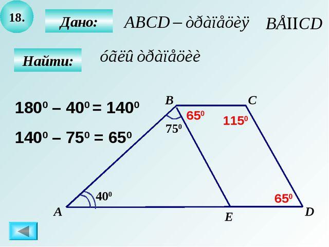 18. Найти: 750 400 Дано: А B C D E 1800 – 400 = 1400 1400 – 750 = 650 650 650...