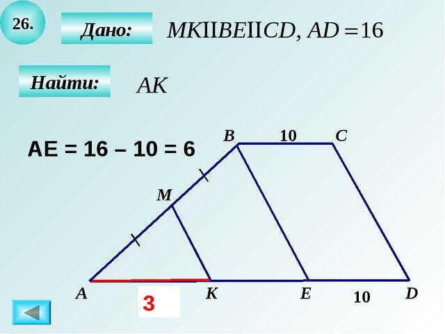 26. B А C D M K E 10 Дано: Найти: ? 10 AE = 16 – 10 = 6 3