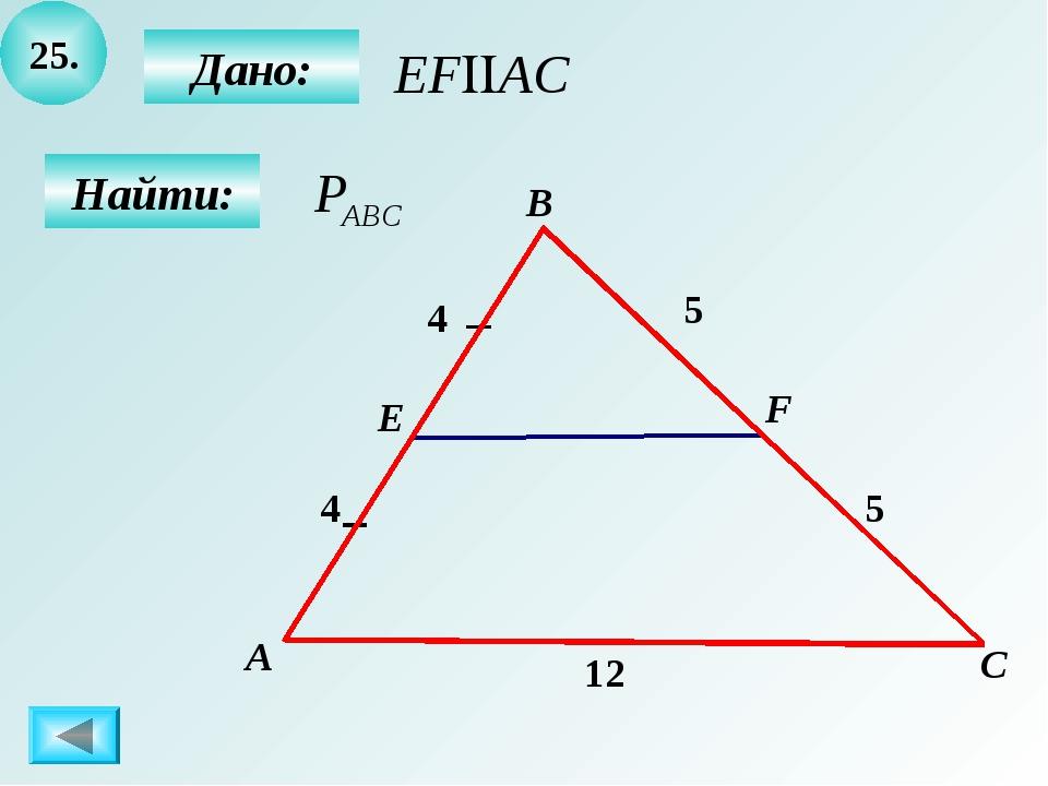 25. А E В С Дано: Найти: F 5 4 12 4 5