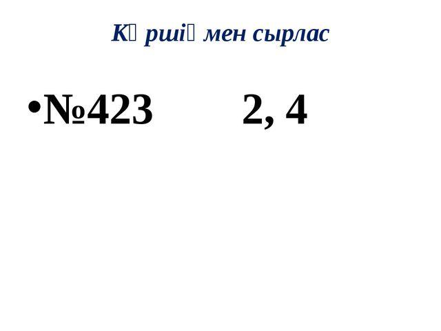 Көршіңмен сырлас №423 2, 4