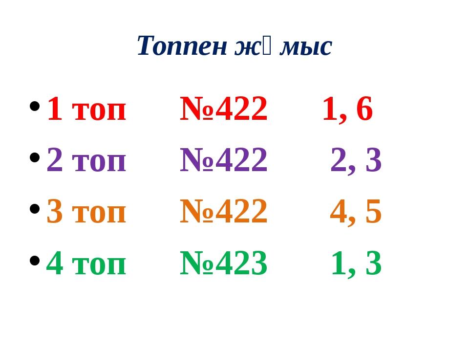 Топпен жұмыс 1 топ №422 1, 6 2 топ №422 2, 3 3 топ №422 4, 5 4 топ №423 1, 3