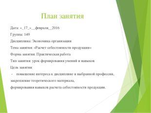 План занятия Дата: «_17_»__февраля__2016 Группа: 149 Дисциплина: Экономика ор