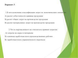 Вариант 3  1.В чем назначение классификации затрат по экономическим элемент
