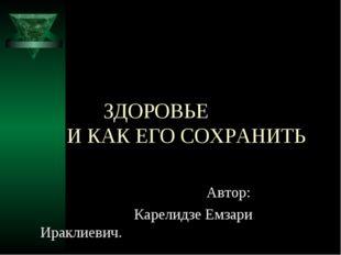 ЗДОРОВЬЕ И КАК ЕГО СОХРАНИТЬ Автор: Карелидзе Емзари Ираклиевич.