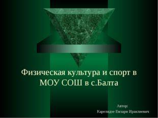 Физическая культура и спорт в МОУ СОШ в с.Балта Автор: Карелидзе Емзари Иракл