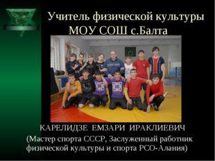 Учитель физической культуры МОУ СОШ с.Балта   КАРЕЛИДЗЕ ЕМЗАРИ ИРАКЛИЕВ