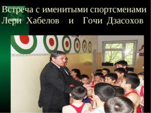 Встреча с именитыми спортсменами Лери Хабелов и Гочи Дзасохов