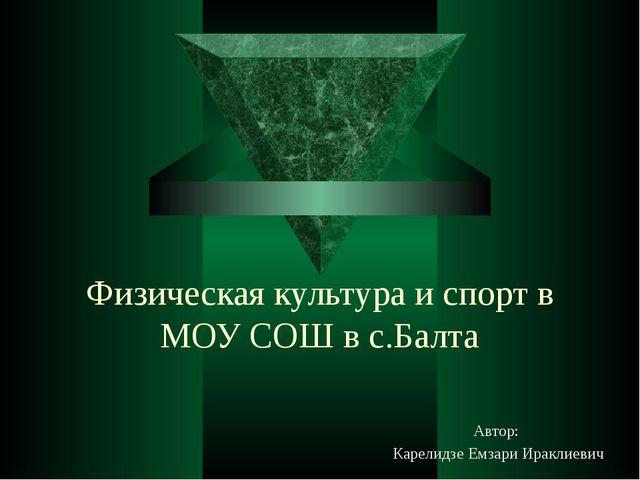 Физическая культура и спорт в МОУ СОШ в с.Балта Автор: Карелидзе Емзари Иракл...