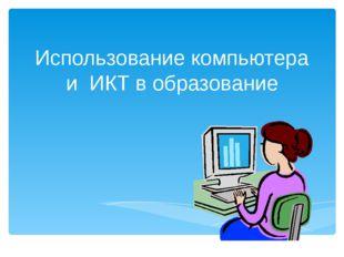 Использование компьютера и ИКТ в образование