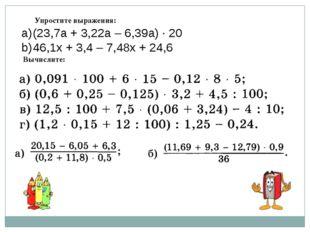 Вычислите: (23,7a + 3,22a – 6,39a) · 20 46,1x + 3,4 – 7,48x + 24,6 Упростите