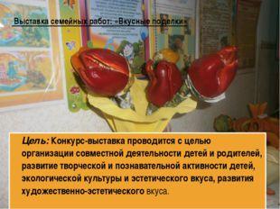 Выставка семейных работ: «Вкусные поделки» Цель: Конкурс-выставка проводится