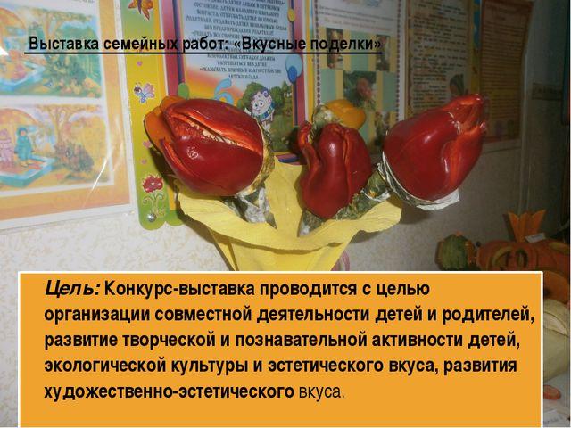 Выставка семейных работ: «Вкусные поделки» Цель: Конкурс-выставка проводится...