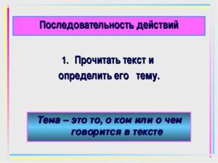 Последовательность действий Прочитать текст и определить его тему. Тема – это