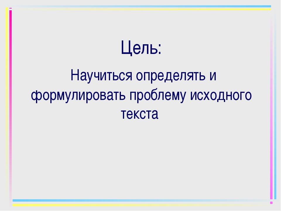 Цель: Научиться определять и формулировать проблему исходного текста