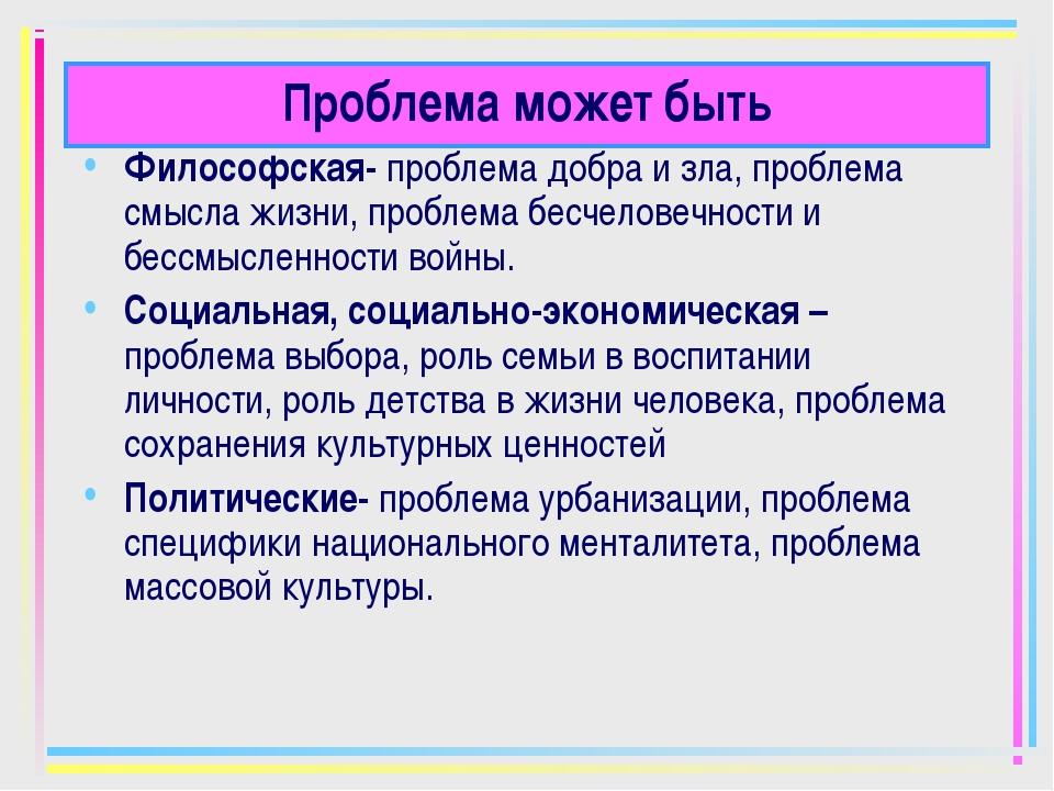 Проблема может быть Философская- проблема добра и зла, проблема смысла жизни,...