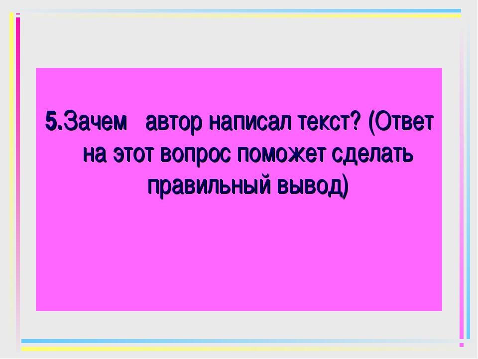5.Зачем автор написал текст? (Ответ на этот вопрос поможет сделать правильны...