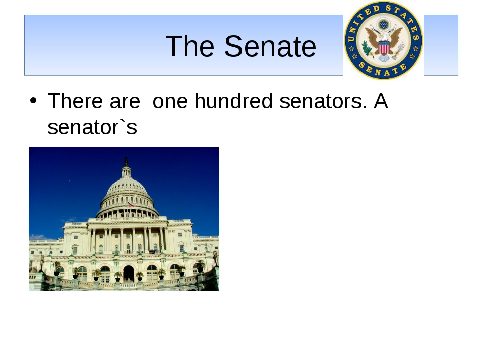 The Senate There are one hundred senators. A senator`s Term is 6 years