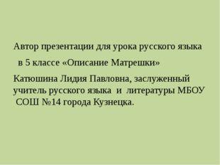 Автор презентации для урока русского языка в 5 классе «Описание Матрешки» Ка