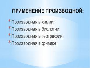 ПРИМЕНЕНИЕ ПРОИЗВОДНОЙ: Производная в химии; Производная в биологии; Производ