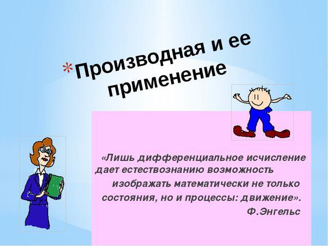 Производная и ее применение «Лишь дифференциальное исчисление дает естествозн...
