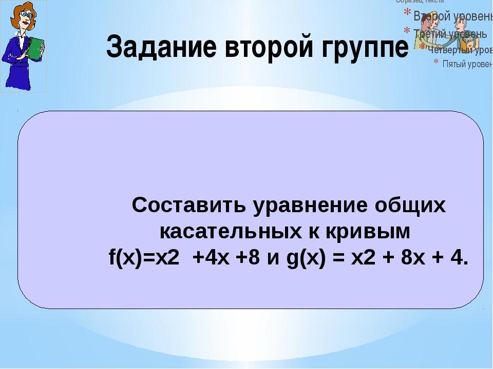 Задание второй группе Составить уравнение общих касательных к кривым f(x)=х2...