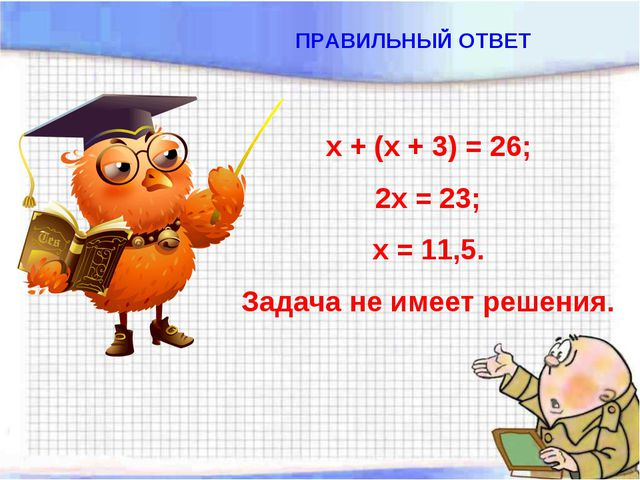 х + (х + 3) = 26; 2х = 23; х = 11,5. Задача не имеет решения. ПРАВИЛЬНЫЙ ОТВЕТ