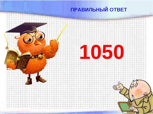 ПРАВИЛЬНЫЙ ОТВЕТ 1050