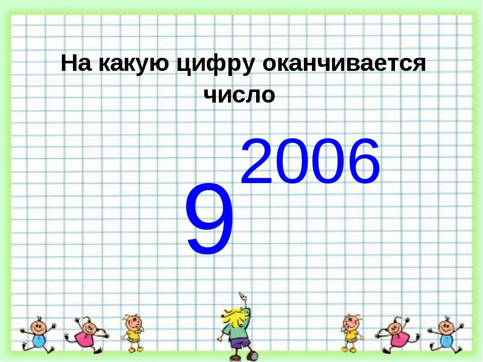 На какую цифру оканчивается число 9 2006