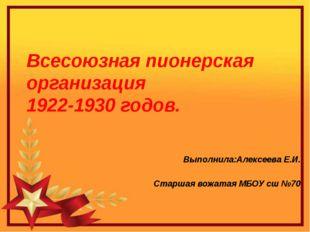 Всесоюзная пионерская организация 1922-1930 годов. Выполнила:Алексеева Е.И.