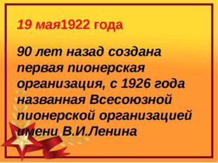 19 мая1922 года 90 лет назад создана первая пионерская организация, с 1926 г