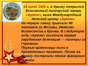 16 июня 1925 г, в Крыму открылся Всесоюзный пионерский лагерь «Артек», ныне