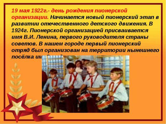 19 мая 1922г.- день рождения пионерской организации. Начинается новый пионер...
