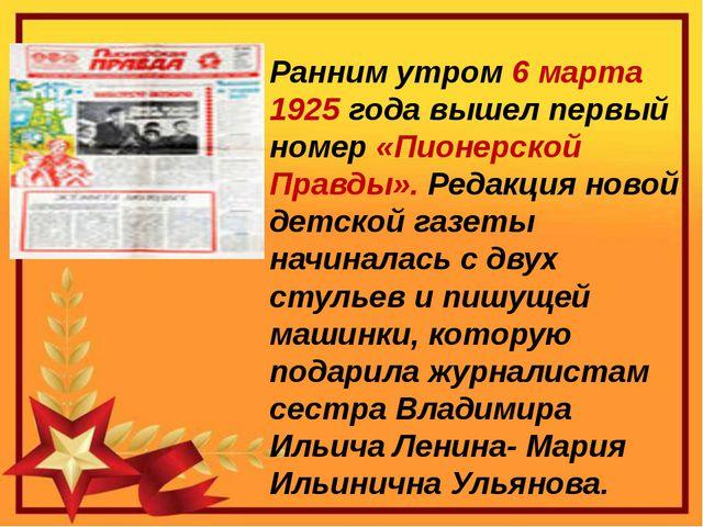 Ранним утром 6 марта 1925 года вышел первый номер «Пионерской Правды». Редак...