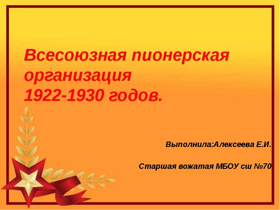 Всесоюзная пионерская организация 1922-1930 годов. Выполнила:Алексеева Е.И....