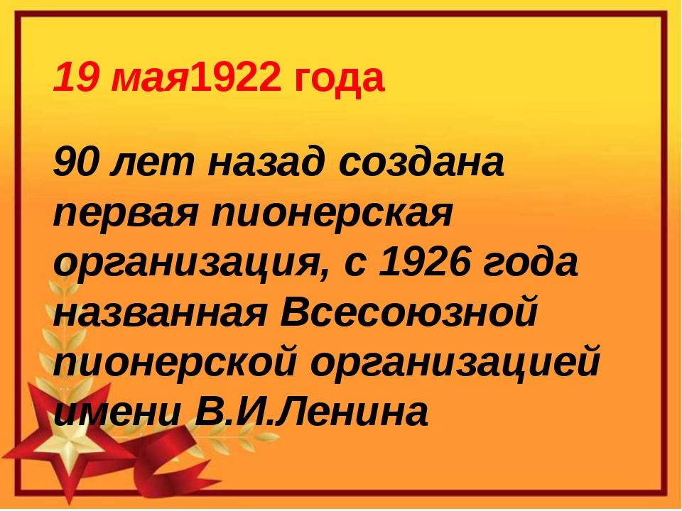 19 мая1922 года 90 лет назад создана первая пионерская организация, с 1926 г...