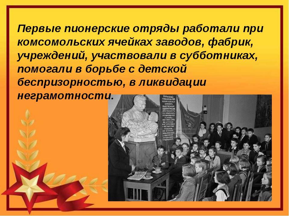 Первые пионерские отряды работали при комсомольских ячейках заводов, фабрик,...