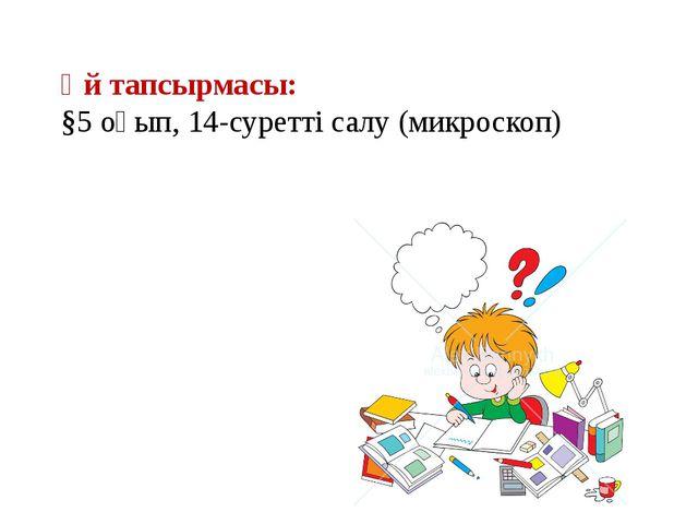 Үй тапсырмасы: §5 оқып, 14-суретті салу (микроскоп)