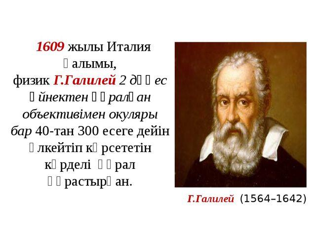 1609жылы Италия ғалымы, физикГ.Галилей2 дөңес әйнектен құралған объективім...