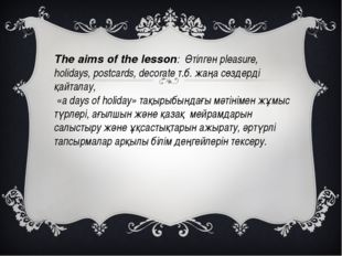 The aims of the lesson:  Өтілген рleasure, holidays, postcards, decorate т.б.