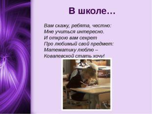 В школе… Вам скажу, ребята, честно: Мне учиться интересно. И открою вам секре