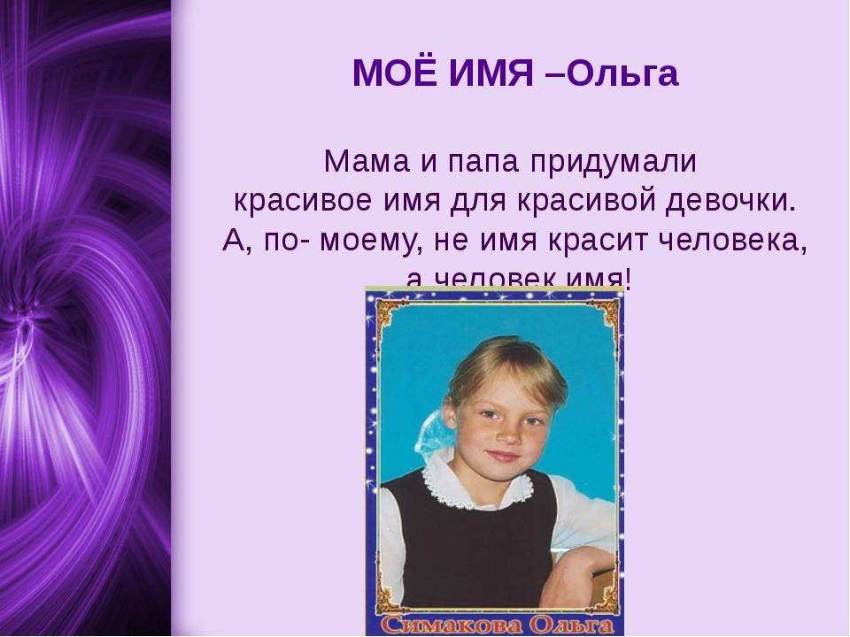 МОЁ ИМЯ –Ольга Мама и папа придумали красивое имя для красивой девочки. А, п...