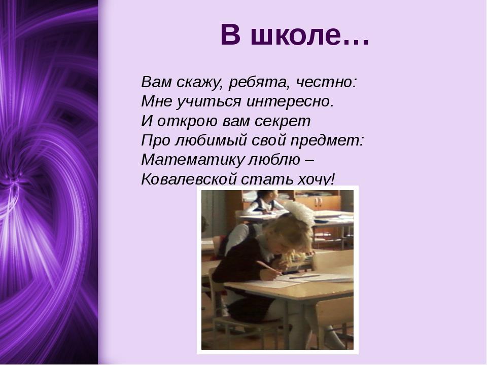 В школе… Вам скажу, ребята, честно: Мне учиться интересно. И открою вам секре...