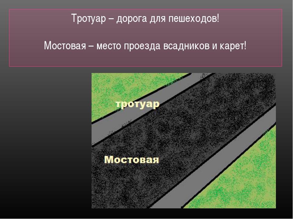 Тротуар – дорога для пешеходов! Мостовая – место проезда всадников и карет!