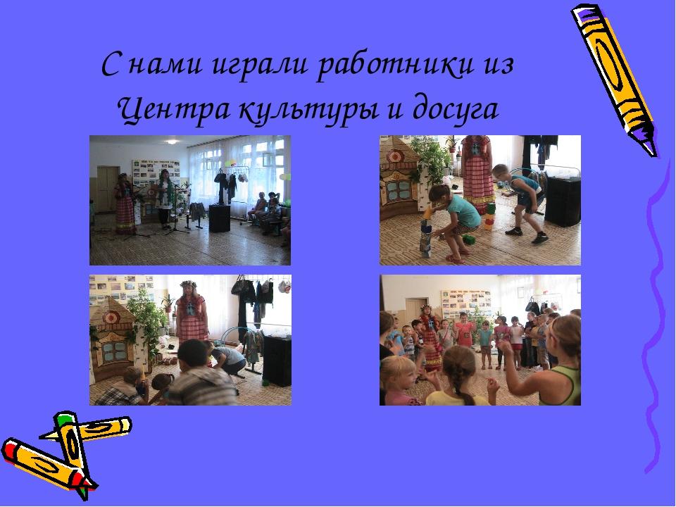С нами играли работники из Центра культуры и досуга