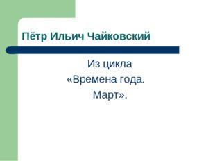 Пётр Ильич Чайковский Из цикла «Времена года. Март».