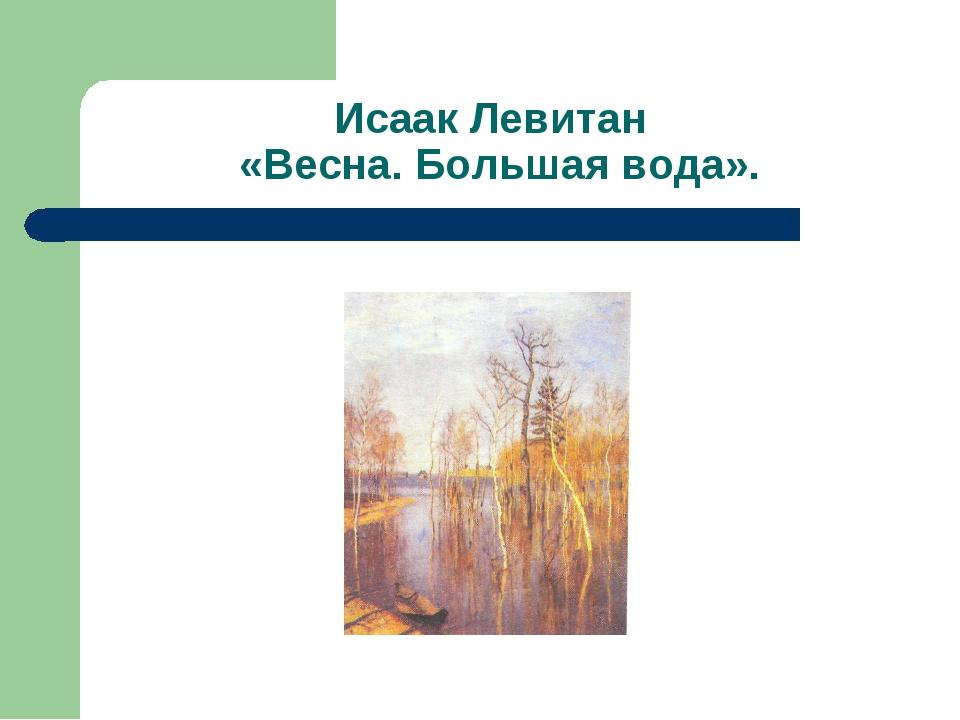 Исаак Левитан «Весна. Большая вода».