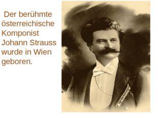 Der berühmte österreichische Komponist Johann Strauss wurde in Wien geboren.